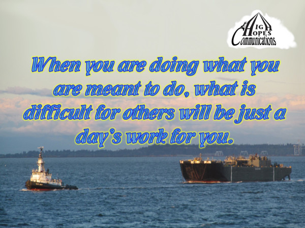 When you are doing what you are meant to do, what is difficult for others will be just a day's work for you