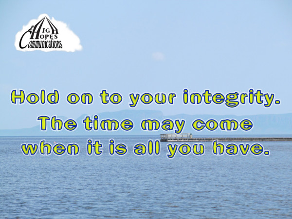 Hold on to your integrity. The time may come when it is all you have.