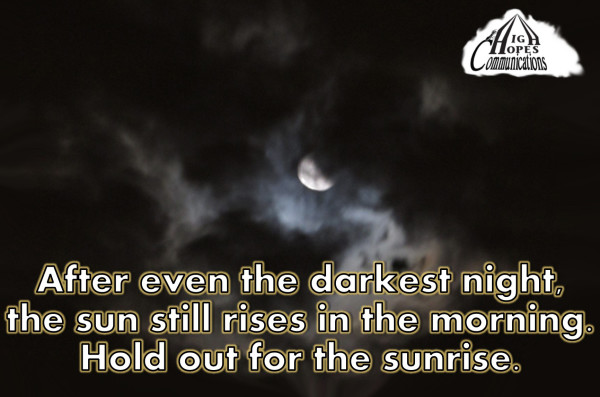 After even the darkest night, the sun still rises in the morning. Hold out for the sunrise.