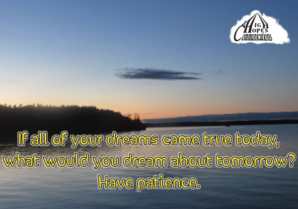 If all of your dreams came true today,  what would you dream about tomorrow?