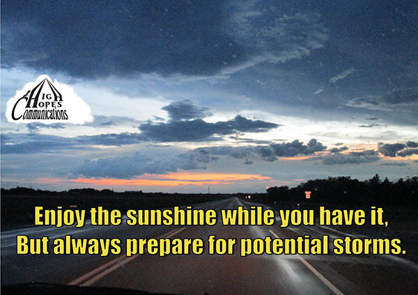 Enjoy the sunshine while you have it, But always prepare for potential storms.