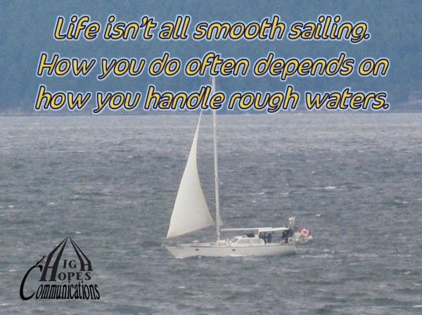 Life isn't all smooth sailing. How you do often depends on  how you handle rough waters.
