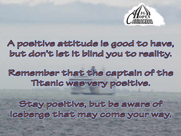 A positive attitude is good to have, but don't let it blind you to reality