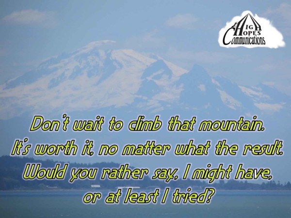 Don't wait to climb that mountain. It's worth it, no matter what the result. Would you rather say, I might have, or at least I tried?