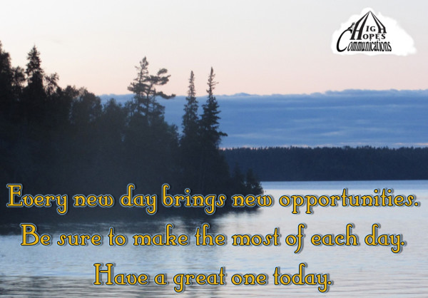 Every new day brings new opportunities. Be sure to make the most of each day.