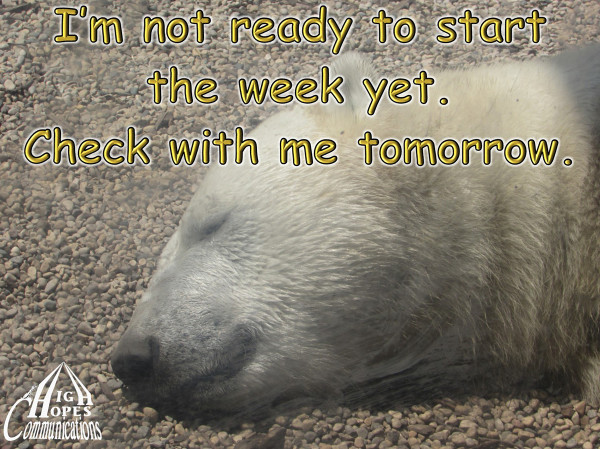 I'm not ready to start  the week yet.  Check with me tomorrow.