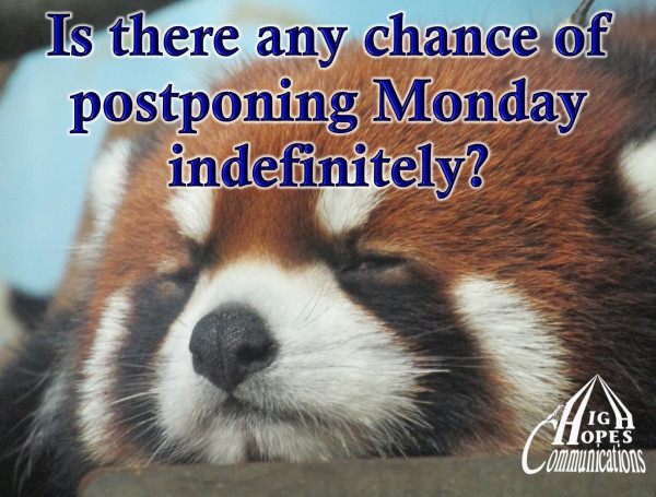 Is there any chance of postponing Monday indefinitely?