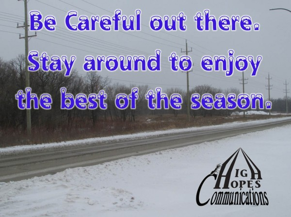 Be careful out there. Stay around to enjoy the best of the season.
