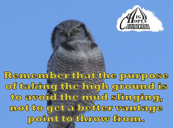 Remember that the purpose of taking the high ground is to avoid the mud slinging